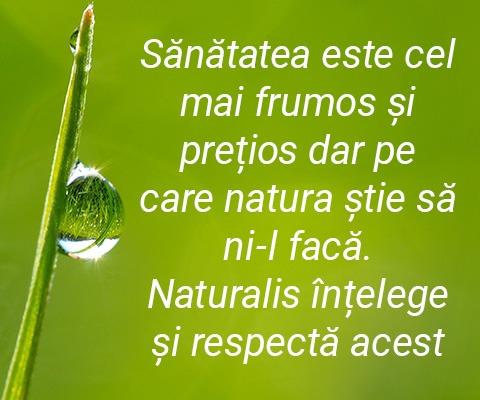 Sanatatea este cel mai frumos si pretios dar pe care natura stie sa ni-l faca. Naturalis intelege si respecta acest lucru.